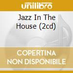 JAZZ IN THE HOUSE (2CD) cd musicale di ARTISTI VARI