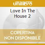 LOVE IN THE HOUSE 2 cd musicale di ARTISTI VARI