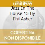 JAZZ IN THE HOUSE 15 BY PHIL ASHER cd musicale di ARTISTI VARI
