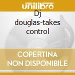 Dj douglas-takes control cd musicale di Artisti Vari