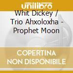 Whit Dickey / Trio Ahxoloxha - Prophet Moon cd musicale di DICKEY WHIT/TRIO AHXOLOXHA