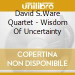WISDOM OF UNCERTAINTY                     cd musicale di WARE DAVID S.QUARTET