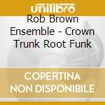 Rob Brown Ensemble - Crown Trunk Root Funk cd musicale di ROB BROWN ENSEMBLE