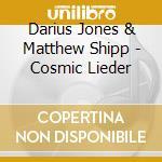 Darius Jones & Matthew Shipp - Cosmic Lieder cd musicale di Darius & matt Jones