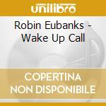 Robin Eubanks - Wake Up Call cd musicale di Robin Eubanks