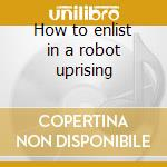 How to enlist in a robot uprising cd musicale