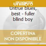 Untrue blues, best - fuller bllind boy cd musicale di Blind boy fuller