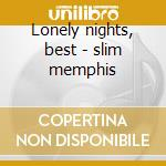 Lonely nights, best - slim memphis cd musicale di Slim Memphis