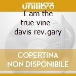 I am the true vine - davis rev.gary cd musicale di Davis Rev.gary