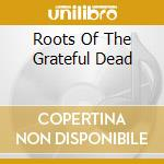 THE ROOTS OF:GRATEFUL DEAD cd musicale di ARTISTI VARI