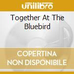 TOGETHER AT THE BLUEBIRD cd musicale di S.EARLE/T.VAN ZANDT/GUY CLARK