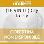 (LP VINILE) City to city lp vinile