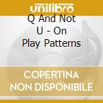 ON PLAY PATTERNS cd musicale di Q AND NOT U