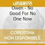 NO GOOD FOR ONE NOW                       cd musicale di OWEN