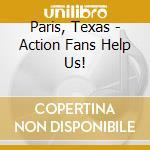 Paris, Texas - Action Fans Help Us! cd musicale di Texas Paris