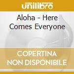 HERE COMES EVERYONE                       cd musicale di ALOHA