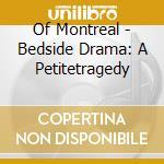 CD - OF MONTREAL - BEDSIDE DRAMA: A PETITETRAGEDY cd musicale di Montreal Of