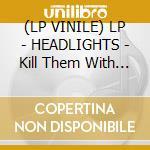 (LP VINILE) LP - HEADLIGHTS           - Kill Them With Tenderness lp vinile di HEADLIGHTS