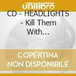 CD - HEADLIGHTS - Kill Them With Tenderness cd musicale di HEADLIGHTS