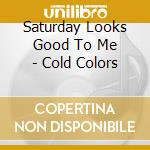 COLD COLORS                               cd musicale di SATURDAY LOOKS GOOD.