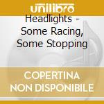 SOME RACING, SOME STOPPING                cd musicale di HEADLIGHTS