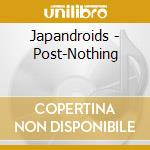 POST-NOTHING                              cd musicale di JAPANDROIDS