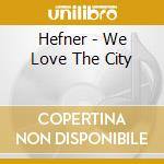 WE LOVE THE CITY cd musicale di HEFNER
