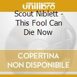 CD - SCOUT NIBLET - THIS FOOL CAN DIE NOW cd musicale di SCOUT NIBLET