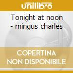 Tonight at noon - mingus charles cd musicale di Charles Mingus
