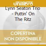PUTTIN' ON THE RITZ                       cd musicale di SEATON LYNN TRIO