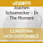 IN THE MOMENT                             cd musicale di JOACHIM SCHOENECKER