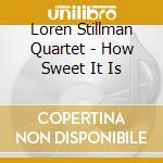 HOW SWEET IT IS                           cd musicale di STILLMAN LOREN