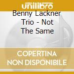 Benny Lackner Trio - Not The Same cd musicale