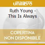 THIS IS ALWAYS                            cd musicale di YOUNG RUTH