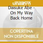 ON MY WAY BACK HOME                       cd musicale di ABE DAISUKE