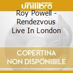 Roy Powell - Rendezvous Live In London cd musicale di ROY POWELL
