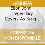 LEGENDARY COVERS AS SUNG BY cd musicale di Elton John