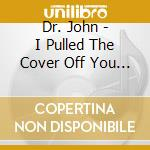 I PULLED THE COVER OFF YOU TWO cd musicale di DR.JOHN