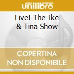 LIVE! THE IKE & TINA SHOW cd musicale di TURNER IKE-TINA TURNER