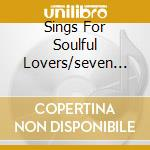 SINGS FOR SOULFUL LOVERS/SEVEN LETTE cd musicale di Ben e. King