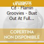 CD - FLAMIN GROOVIES - BUST OUT AT FULL SPEED cd musicale di Groovies Flamin