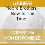 NOW IS THE TIME..                         cd musicale di Brothers Moore