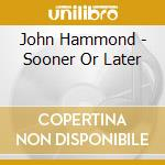 John Hammond - Sooner Or Later cd musicale di John Hammond