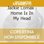 HOME IS IN MY HEAD                        cd musicale di Jackie Lomax