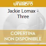 THREE                                     cd musicale di Jackie Lomax