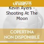 Kevin Ayers - Shooting At The Moon cd musicale di Kevin Ayers