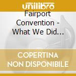 What we did..08 cd musicale di FAIRPORT CONVENTION