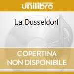 LA DUSSELDORF                             cd musicale di Dusseldorf La