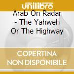 YAHWEH OR THE HIGHWAY cd musicale di ARAB ON RADAR