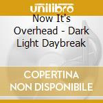 CD - NOW IT'S OVERHEAD - DARK LIGHT DAYBREAK cd musicale di NOW IT'S OVERHEAD
